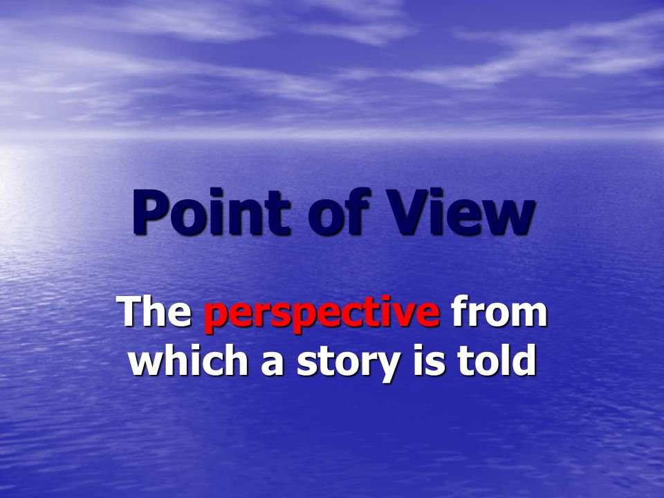 Point of View The perspective from which a story is told