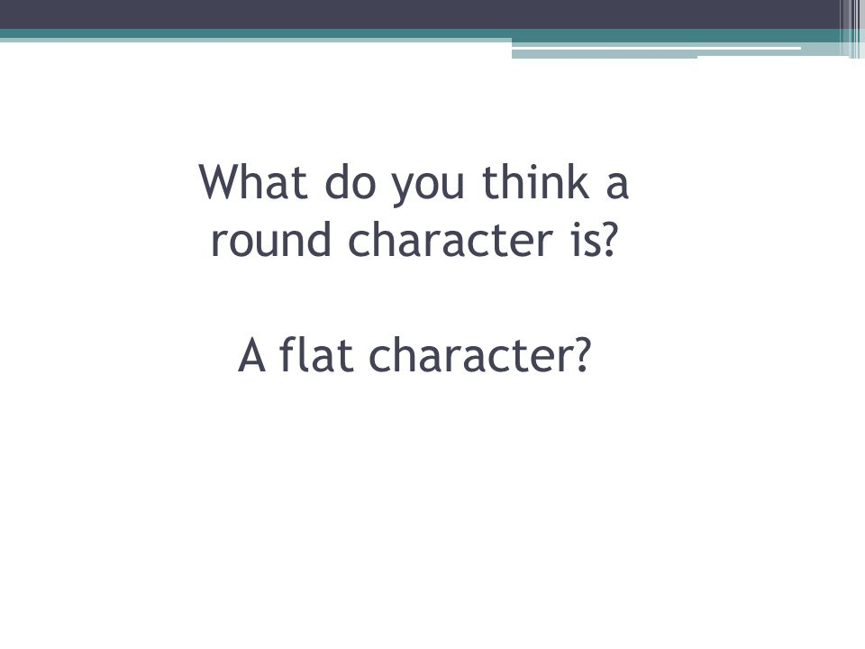 CHARACTERIZATION Flat v. Round Static v. Dynamic Relating and Reflecting