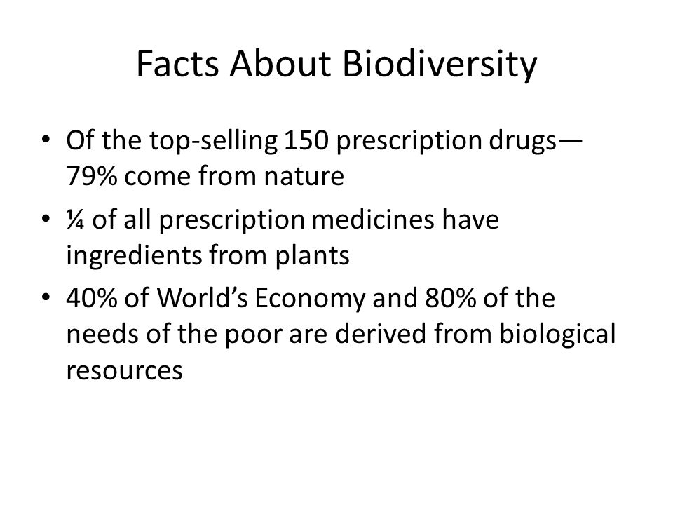 Facts About Biodiversity Of the top-selling 150 prescription drugs— 79% come from nature ¼ of all prescription medicines have ingredients from plants 40% of World's Economy and 80% of the needs of the poor are derived from biological resources