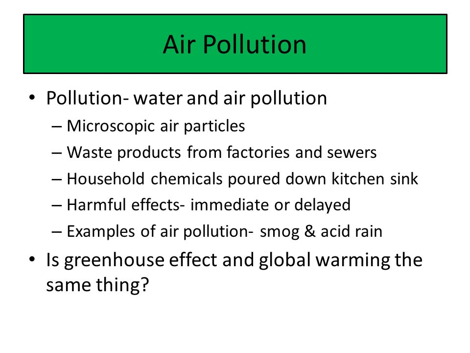 Air Pollution Pollution- water and air pollution – Microscopic air particles – Waste products from factories and sewers – Household chemicals poured down kitchen sink – Harmful effects- immediate or delayed – Examples of air pollution- smog & acid rain Is greenhouse effect and global warming the same thing
