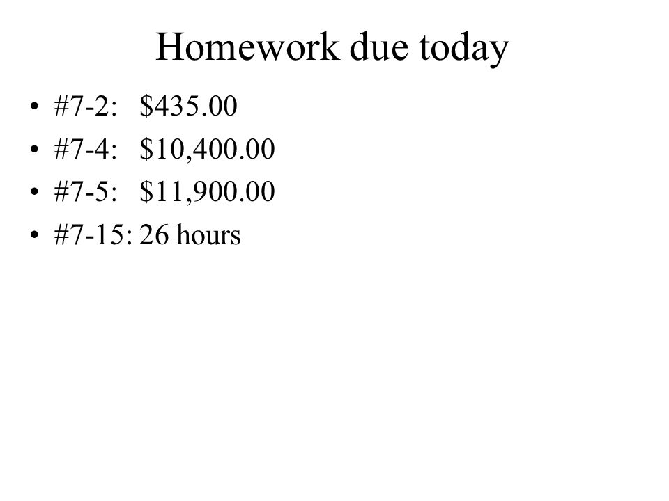 Homework due today #7-2: $ #7-4: $10, #7-5: $11, #7-15: 26 hours