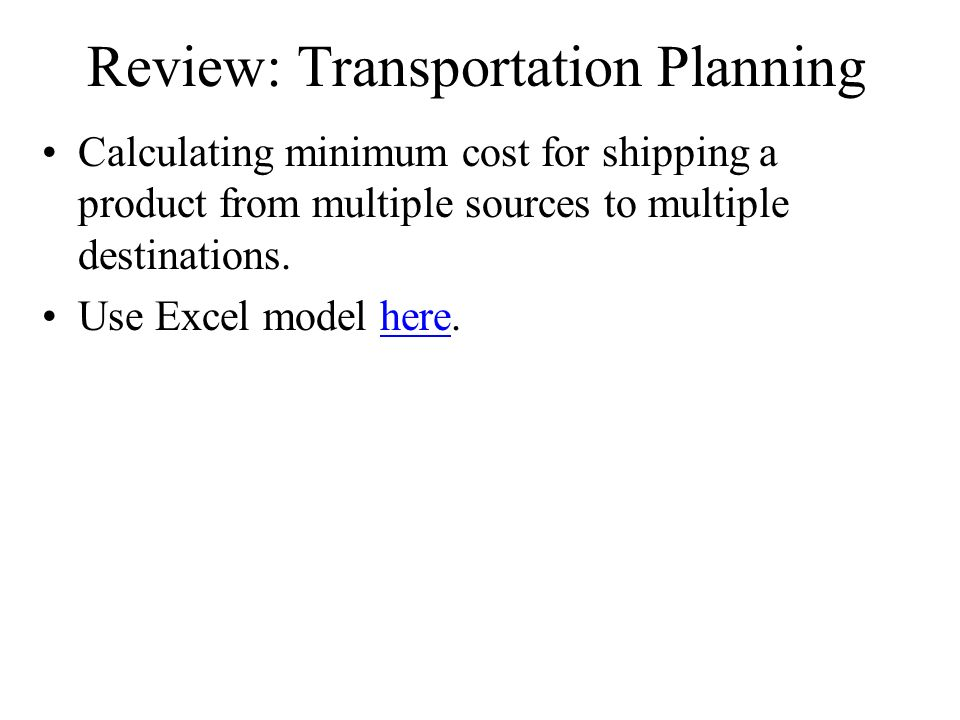 Review: Transportation Planning Calculating minimum cost for shipping a product from multiple sources to multiple destinations.