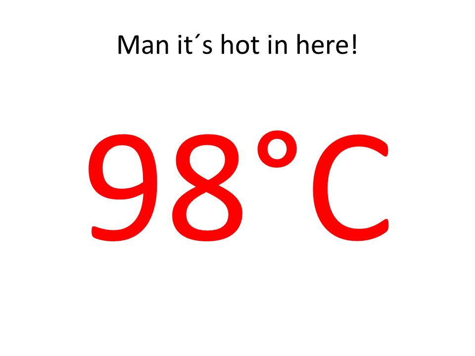 Man it´s hot in here! 98°C