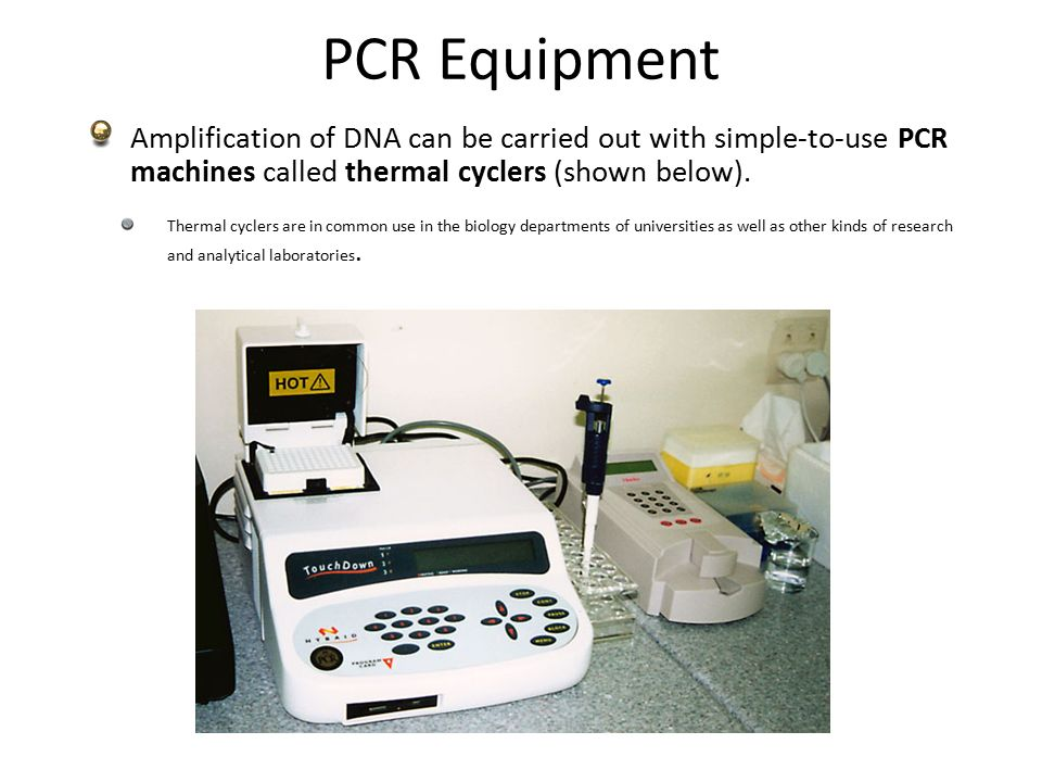 PCR Equipment Amplification of DNA can be carried out with simple-to-use PCR machines called thermal cyclers (shown below).