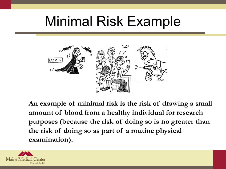 Minimal Risk Example An example of minimal risk is the risk of drawing a small amount of blood from a healthy individual for research purposes (because the risk of doing so is no greater than the risk of doing so as part of a routine physical examination).