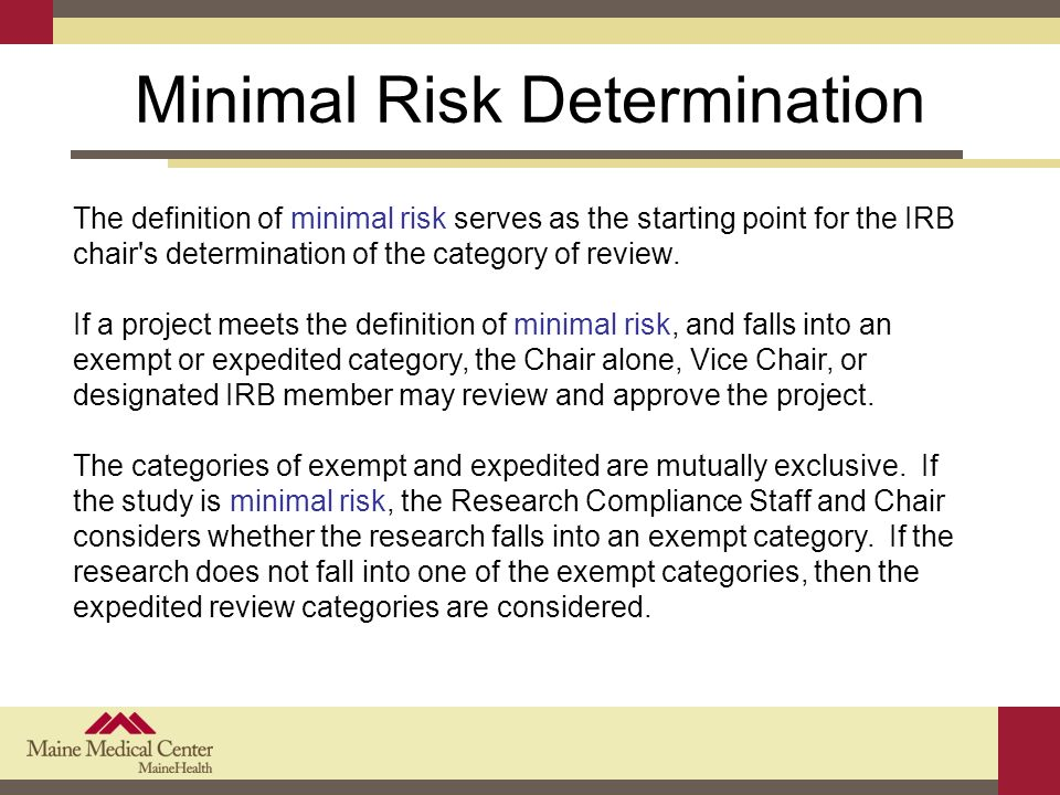 Minimal Risk Determination The definition of minimal risk serves as the starting point for the IRB chair s determination of the category of review.
