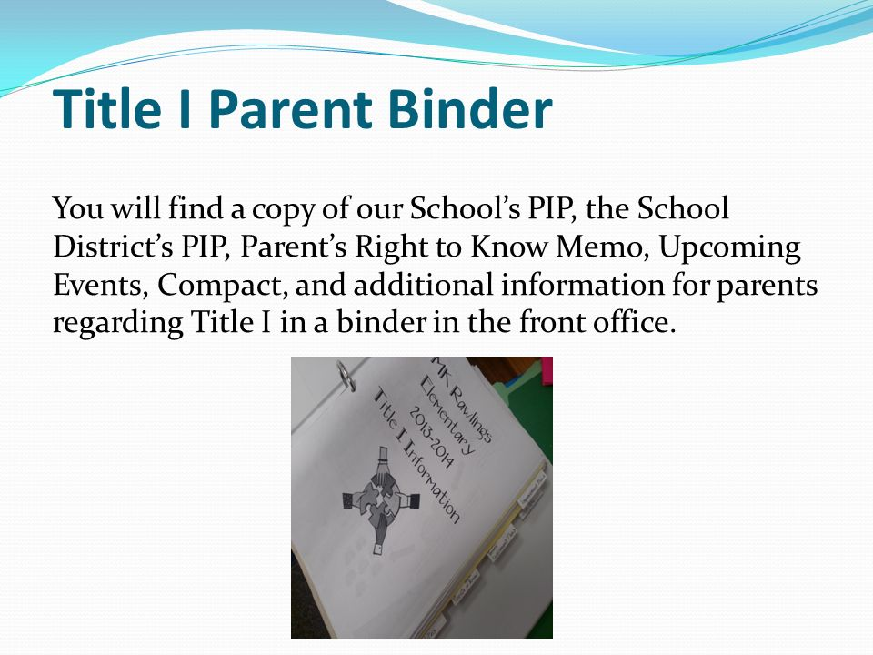 Title I Parent Binder You will find a copy of our School's PIP, the School District's PIP, Parent's Right to Know Memo, Upcoming Events, Compact, and additional information for parents regarding Title I in a binder in the front office.