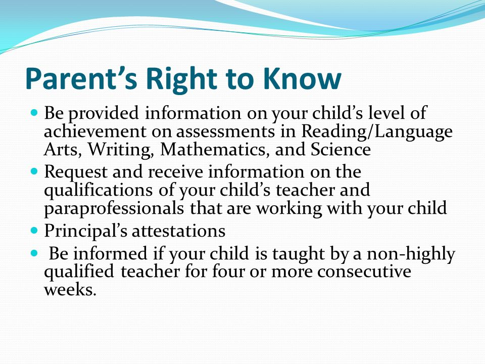 Parent's Right to Know Be provided information on your child's level of achievement on assessments in Reading/Language Arts, Writing, Mathematics, and Science Request and receive information on the qualifications of your child's teacher and paraprofessionals that are working with your child Principal's attestations Be informed if your child is taught by a non-highly qualified teacher for four or more consecutive weeks.
