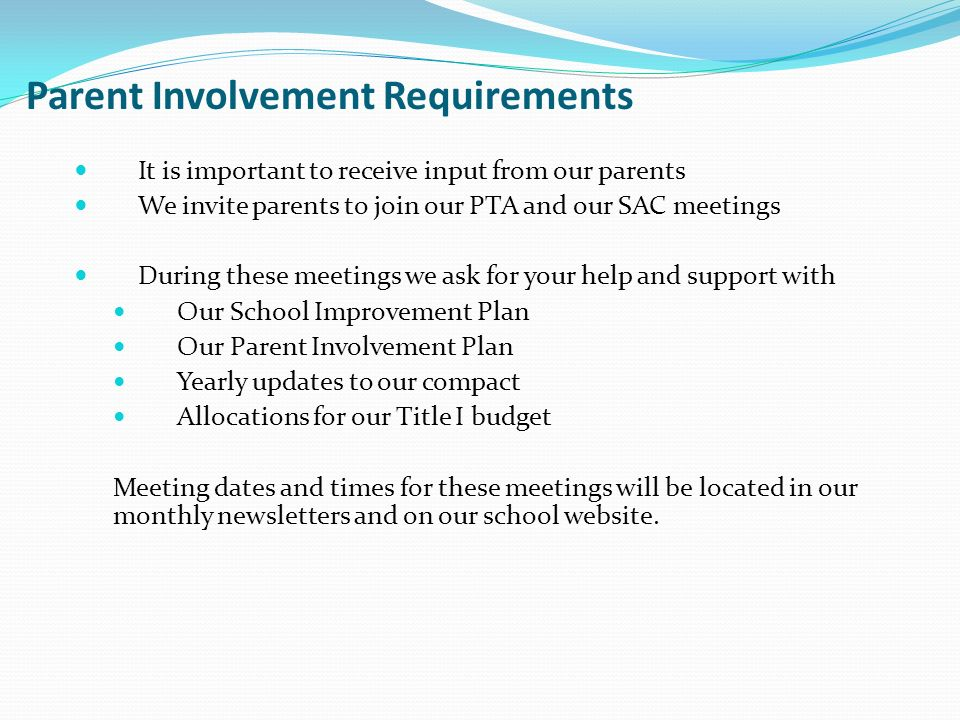 Parent Involvement Requirements It is important to receive input from our parents We invite parents to join our PTA and our SAC meetings During these meetings we ask for your help and support with Our School Improvement Plan Our Parent Involvement Plan Yearly updates to our compact Allocations for our Title I budget Meeting dates and times for these meetings will be located in our monthly newsletters and on our school website.