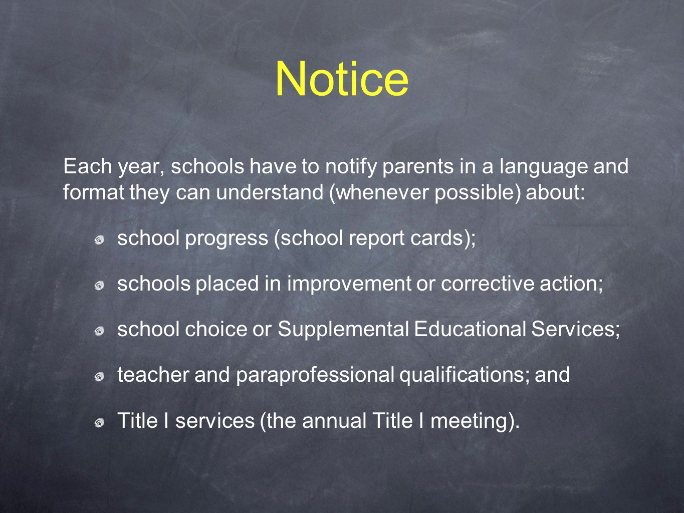 Notice Each year, schools have to notify parents in a language and format they can understand (whenever possible) about: school progress (school report cards); schools placed in improvement or corrective action; school choice or Supplemental Educational Services; teacher and paraprofessional qualifications; and Title I services (the annual Title I meeting).