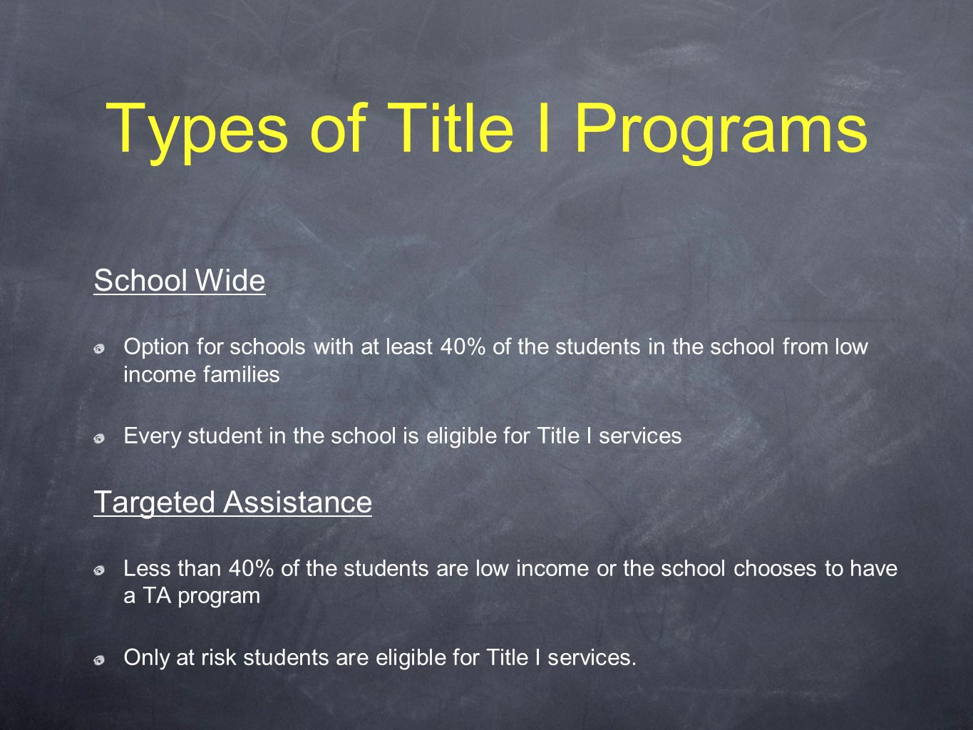 Types of Title I Programs School Wide Option for schools with at least 40% of the students in the school from low income families Every student in the school is eligible for Title I services Targeted Assistance Less than 40% of the students are low income or the school chooses to have a TA program Only at risk students are eligible for Title I services.