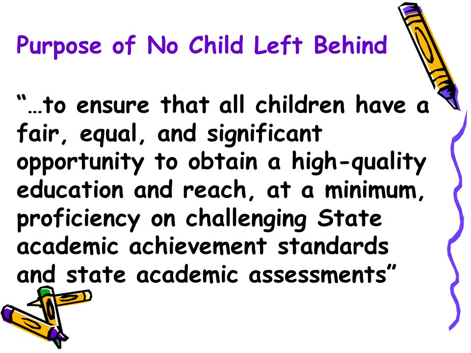 Purpose of No Child Left Behind …to ensure that all children have a fair, equal, and significant opportunity to obtain a high-quality education and reach, at a minimum, proficiency on challenging State academic achievement standards and state academic assessments