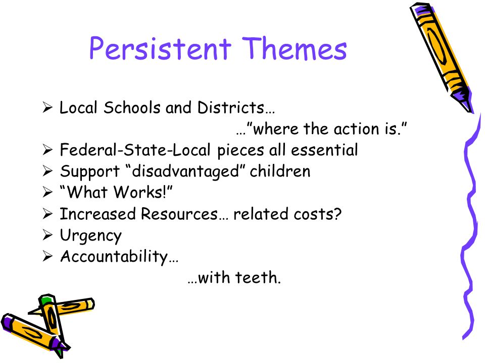 Persistent Themes  Local Schools and Districts… … where the action is.  Federal-State-Local pieces all essential  Support disadvantaged children  What Works!  Increased Resources… related costs.