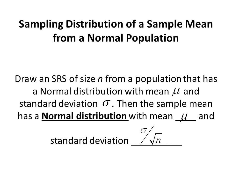 Sampling Distribution of a Sample Mean from a Normal Population Draw an SRS of size n from a population that has a Normal distribution with mean and standard deviation.