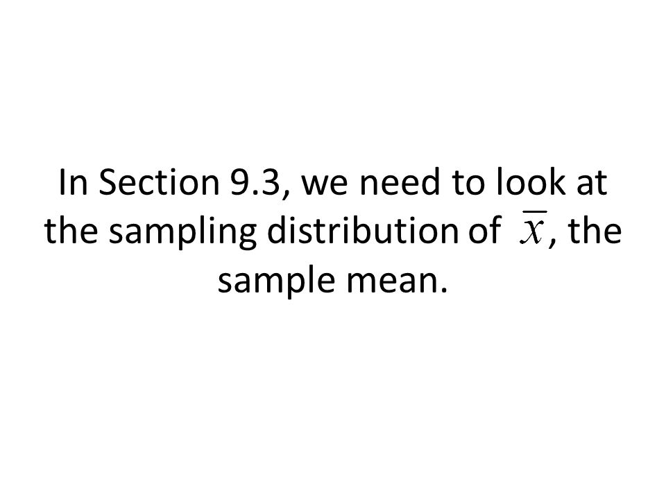 In Section 9.3, we need to look at the sampling distribution of, the sample mean.