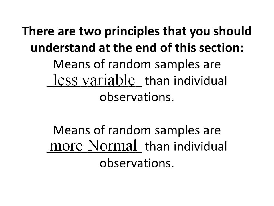 There are two principles that you should understand at the end of this section: Means of random samples are ______________ than individual observations.