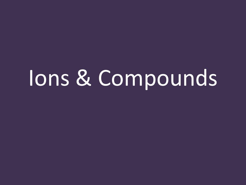 Ions & Compounds