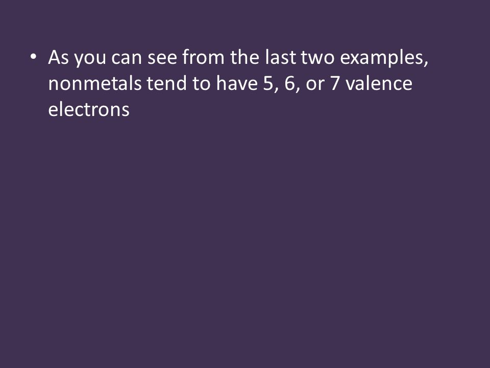 As you can see from the last two examples, nonmetals tend to have 5, 6, or 7 valence electrons