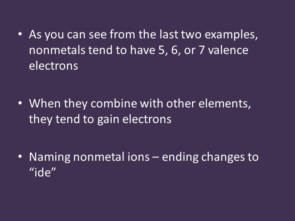 As you can see from the last two examples, nonmetals tend to have 5, 6, or 7 valence electrons When they combine with other elements, they tend to gain electrons Naming nonmetal ions – ending changes to ide