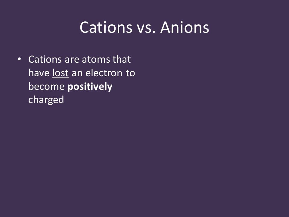 Cations vs. Anions Cations are atoms that have lost an electron to become positively charged
