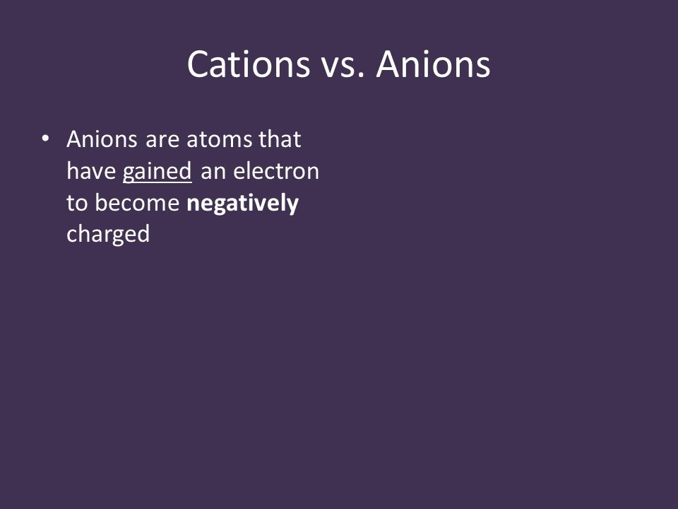 Cations vs. Anions Anions are atoms that have gained an electron to become negatively charged