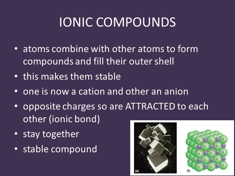 IONIC COMPOUNDS atoms combine with other atoms to form compounds and fill their outer shell this makes them stable one is now a cation and other an anion opposite charges so are ATTRACTED to each other (ionic bond) stay together stable compound