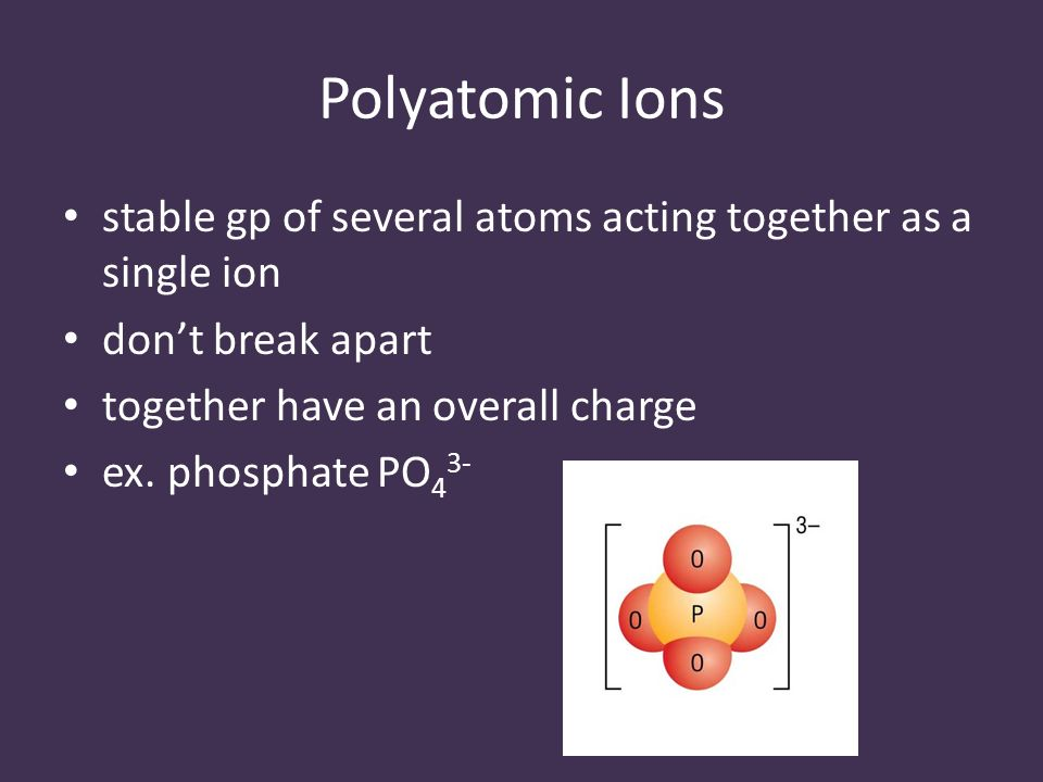 Polyatomic Ions stable gp of several atoms acting together as a single ion don't break apart together have an overall charge ex.
