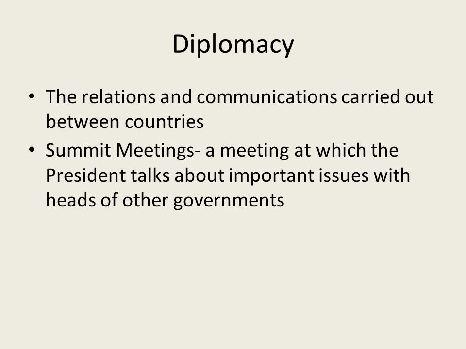 Diplomacy The relations and communications carried out between countries Summit Meetings- a meeting at which the President talks about important issues with heads of other governments