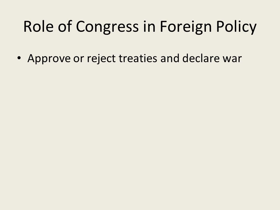 Role of Congress in Foreign Policy Approve or reject treaties and declare war