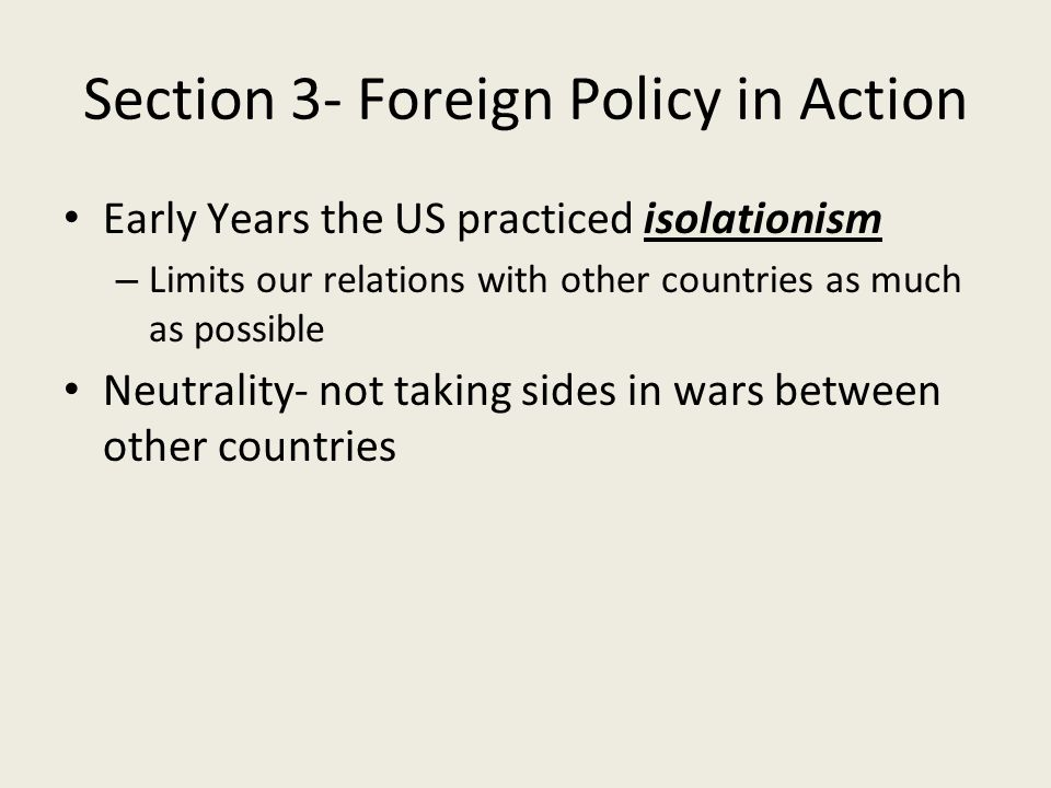 Section 3- Foreign Policy in Action Early Years the US practiced isolationism – Limits our relations with other countries as much as possible Neutrality- not taking sides in wars between other countries