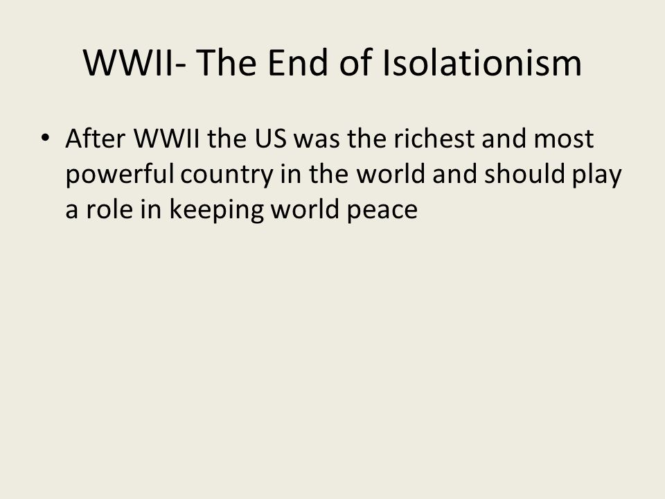 WWII- The End of Isolationism After WWII the US was the richest and most powerful country in the world and should play a role in keeping world peace