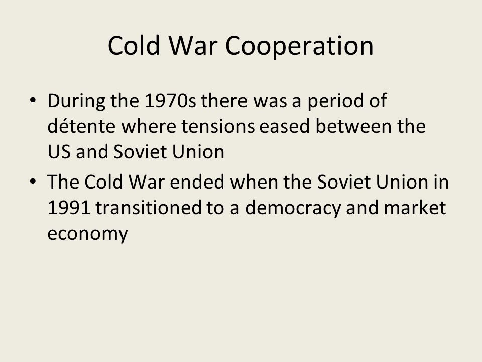 Cold War Cooperation During the 1970s there was a period of détente where tensions eased between the US and Soviet Union The Cold War ended when the Soviet Union in 1991 transitioned to a democracy and market economy