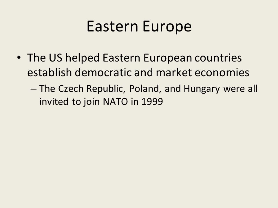 Eastern Europe The US helped Eastern European countries establish democratic and market economies – The Czech Republic, Poland, and Hungary were all invited to join NATO in 1999