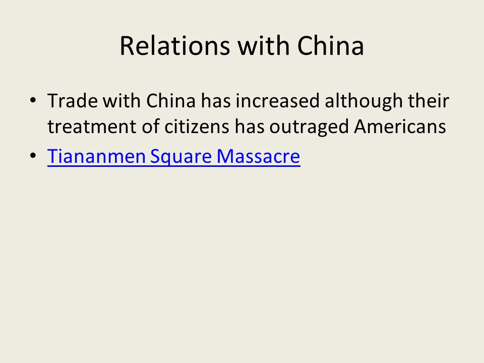 Relations with China Trade with China has increased although their treatment of citizens has outraged Americans Tiananmen Square Massacre