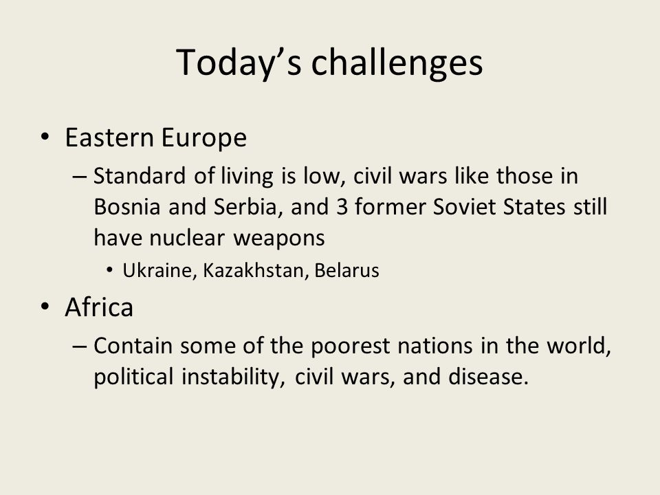 Today's challenges Eastern Europe – Standard of living is low, civil wars like those in Bosnia and Serbia, and 3 former Soviet States still have nuclear weapons Ukraine, Kazakhstan, Belarus Africa – Contain some of the poorest nations in the world, political instability, civil wars, and disease.