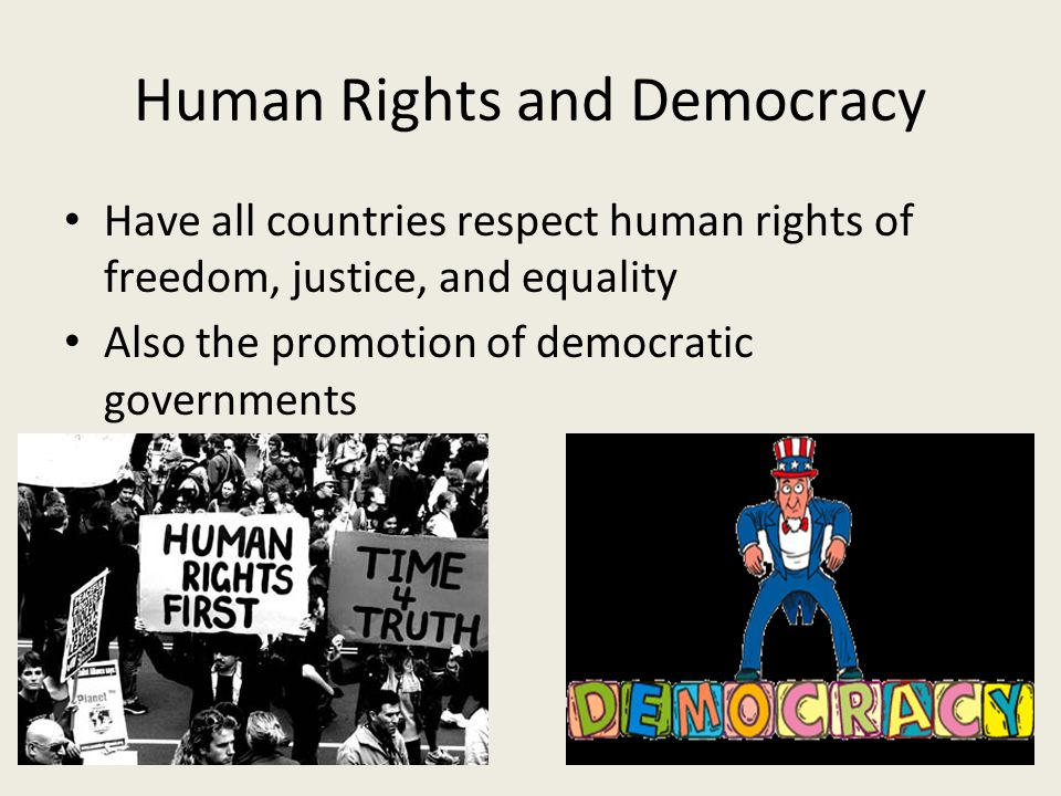 Human Rights and Democracy Have all countries respect human rights of freedom, justice, and equality Also the promotion of democratic governments