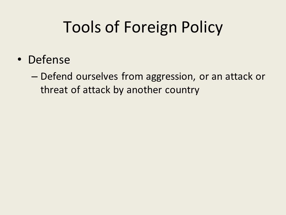 Tools of Foreign Policy Defense – Defend ourselves from aggression, or an attack or threat of attack by another country