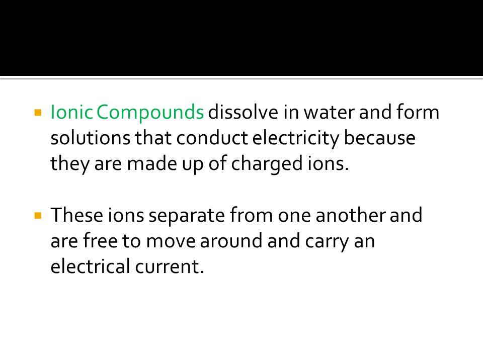  Ionic Compounds dissolve in water and form solutions that conduct electricity because they are made up of charged ions.