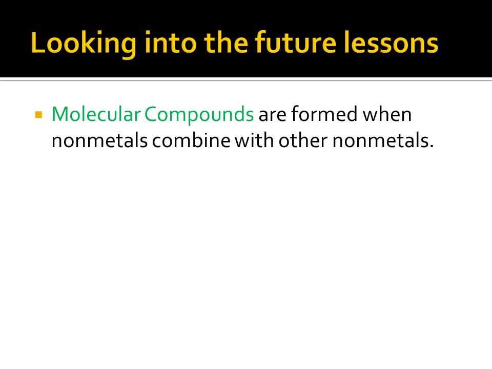  Molecular Compounds are formed when nonmetals combine with other nonmetals.