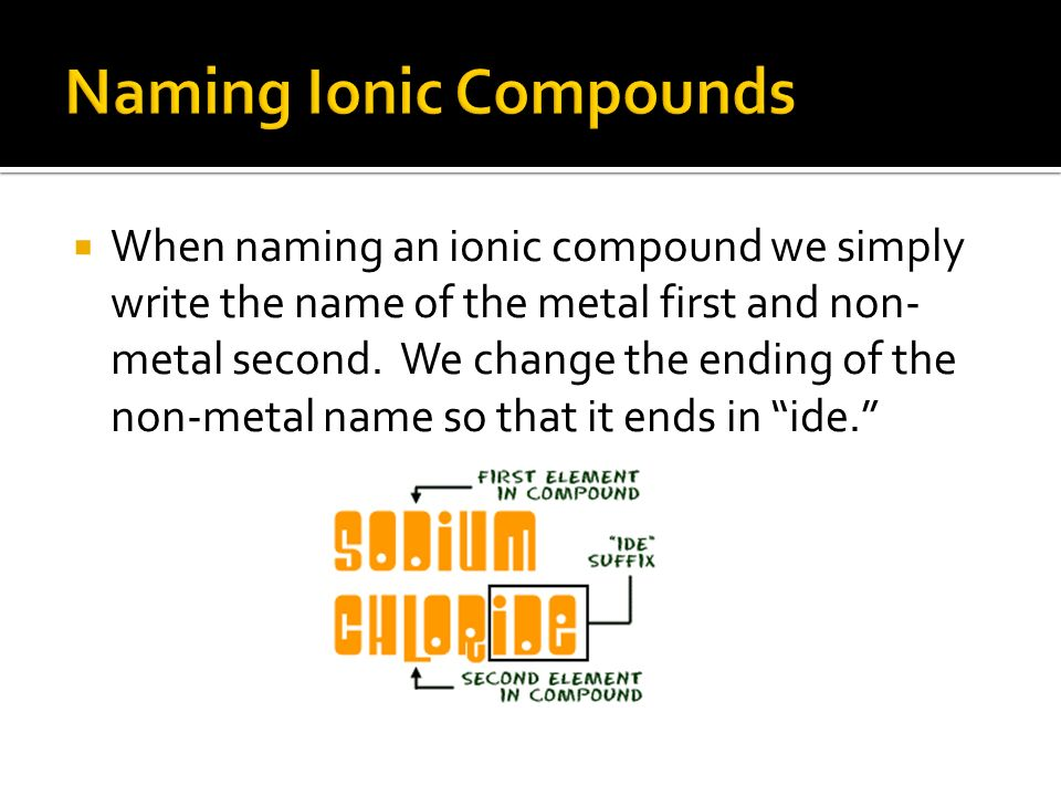  When naming an ionic compound we simply write the name of the metal first and non- metal second.