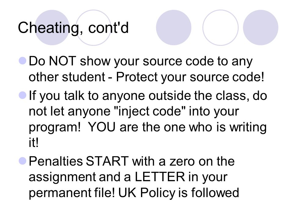Cheating, cont d Do NOT show your source code to any other student - Protect your source code.