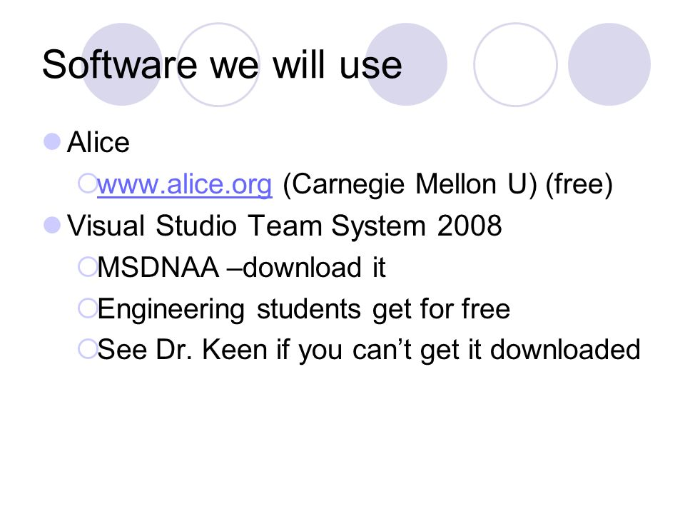 Software we will use Alice    (Carnegie Mellon U) (free)   Visual Studio Team System 2008  MSDNAA –download it  Engineering students get for free  See Dr.
