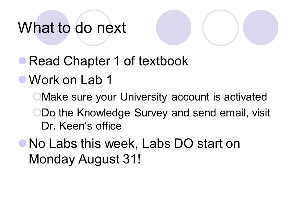 What to do next Read Chapter 1 of textbook Work on Lab 1  Make sure your University account is activated  Do the Knowledge Survey and send  , visit Dr.