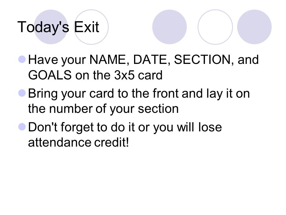 Today s Exit Have your NAME, DATE, SECTION, and GOALS on the 3x5 card Bring your card to the front and lay it on the number of your section Don t forget to do it or you will lose attendance credit!
