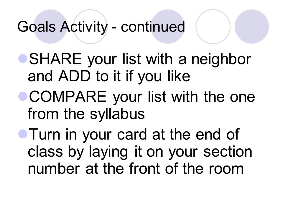 Goals Activity - continued SHARE your list with a neighbor and ADD to it if you like COMPARE your list with the one from the syllabus Turn in your card at the end of class by laying it on your section number at the front of the room
