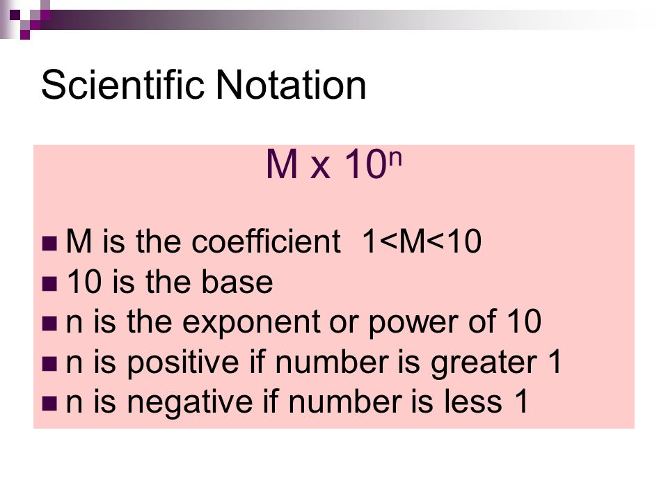Scientific Notation M x 10 n M is the coefficient 1<M<10 10 is the base n is the exponent or power of 10 n is positive if number is greater 1 n is negative if number is less 1