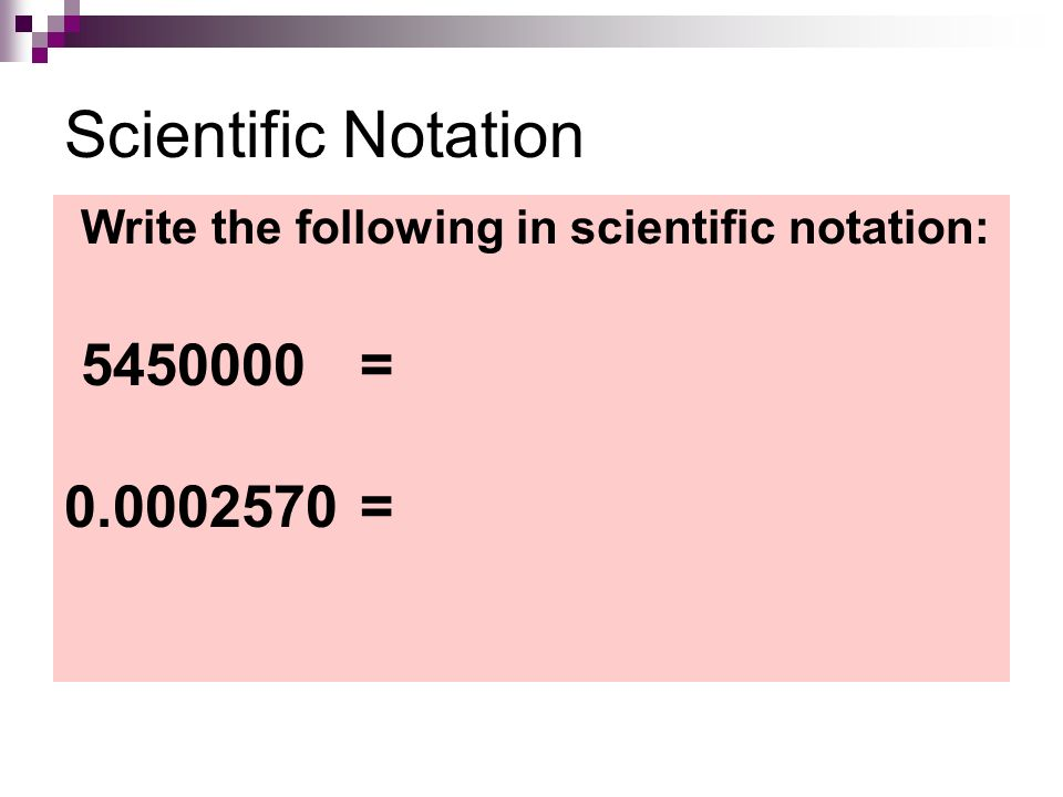 Scientific Notation Write the following in scientific notation: = =
