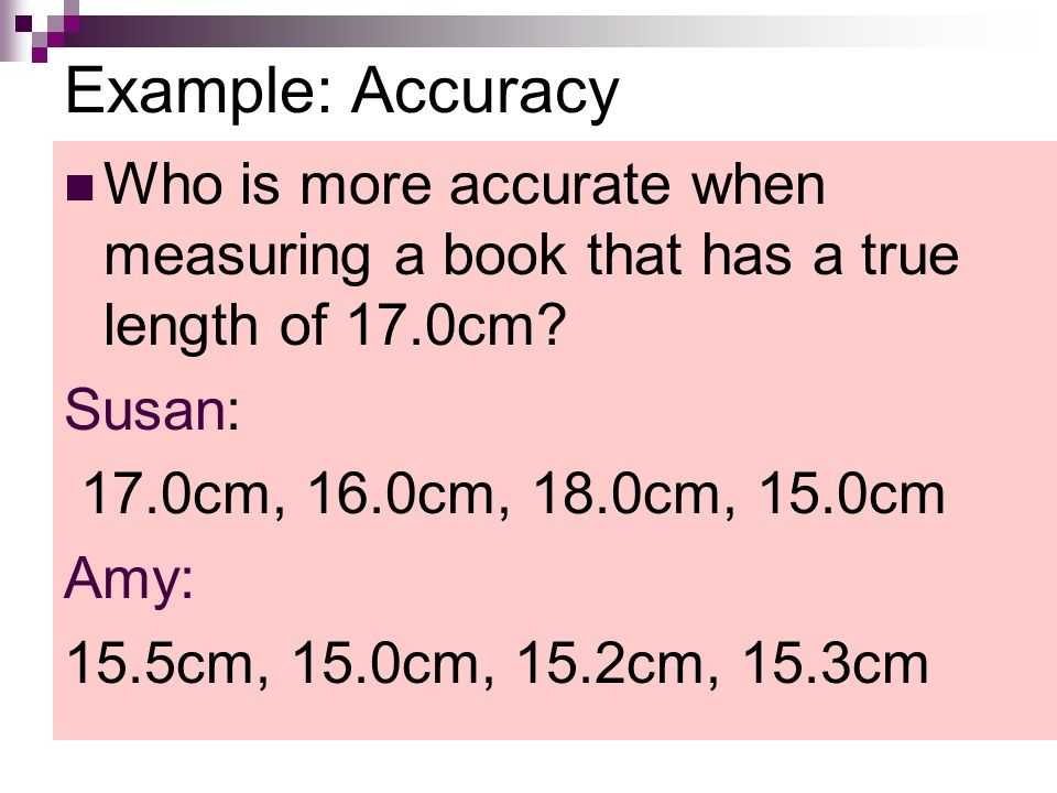 Example: Accuracy Who is more accurate when measuring a book that has a true length of 17.0cm.