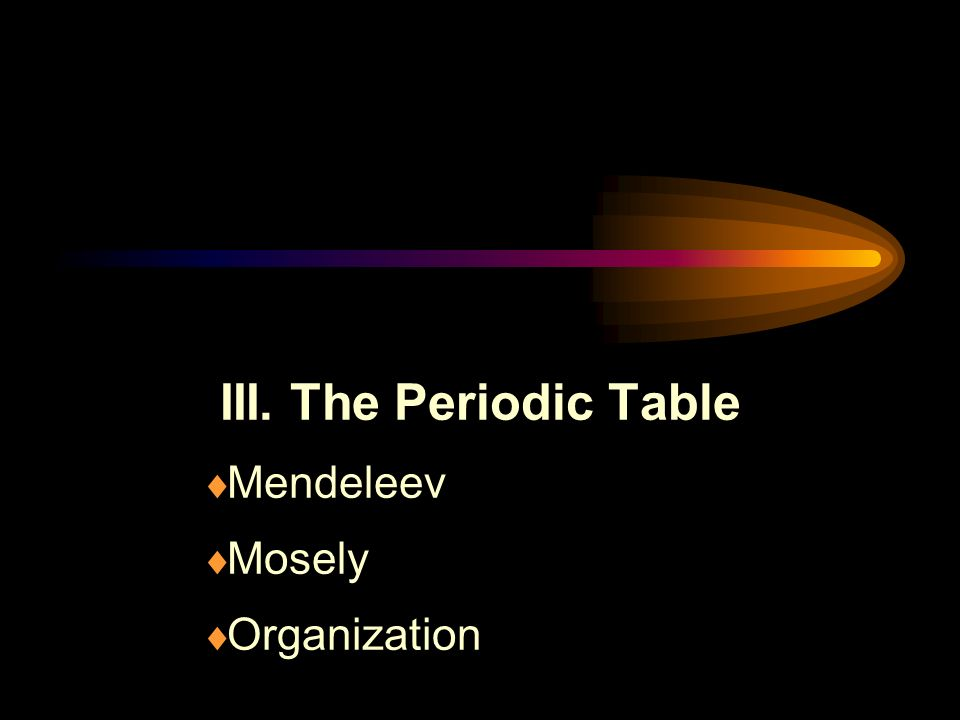 III. The Periodic Table  Mendeleev  Mosely  Organization