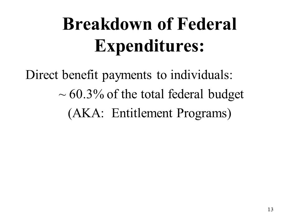 13 Breakdown of Federal Expenditures: Direct benefit payments to individuals: ~ 60.3% of the total federal budget (AKA: Entitlement Programs)